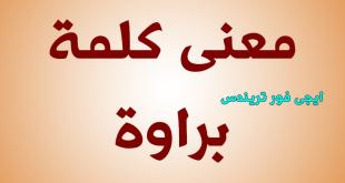 بالصور معنى كلمة براوة , الفرق بين براوة وبراو 11910 1 310x165